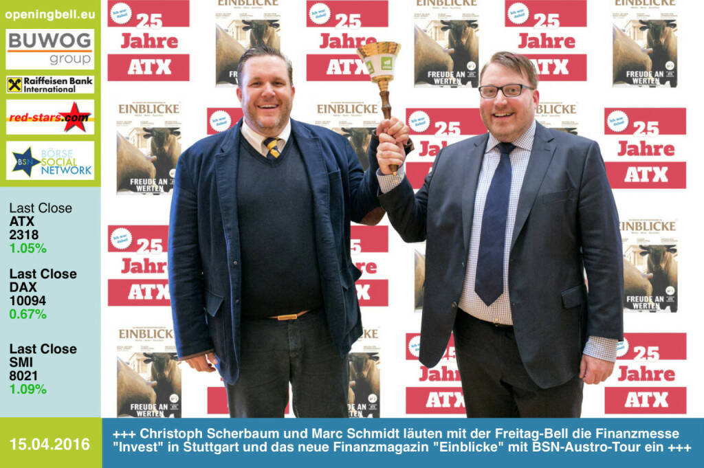 #openingbell am 15.4.: Christoph Scherbaum und Marc Schmidt läuten mit der Opening Bell für Freitag die Finanzmesse Invest in Stuttgart und das neue Finanzmagazin Einblicke (15.000 Auflage) mit BSN-Austro-Tour ein http://markteinblicke.de/  http://www.christian-drastil.com/einblicke_fachheft_43a Bilder aus Stuttgart: http://www.photaq.com/page/index/2457 http://www.openingbell.eu   (18.04.2016)