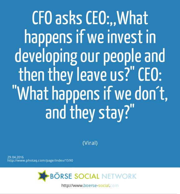 CFO asks CEO:,,What happens if we invest in developing our people and then they leave us? CEO: What happens if we don´t, and they stay?<br><br> (Viral) (29.04.2016)
