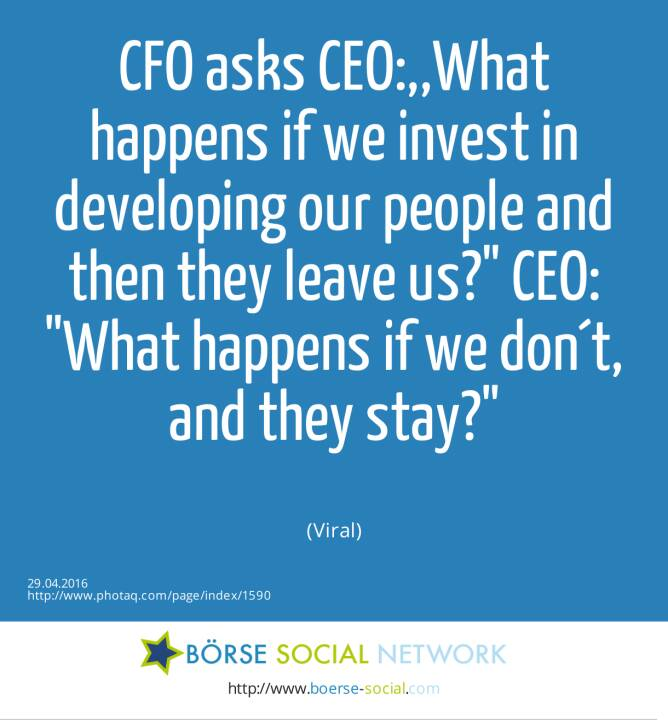 CFO asks CEO:,,What happens if we invest in developing our people and then they leave us? CEO: What happens if we don´t, and they stay?<br><br> (Viral)