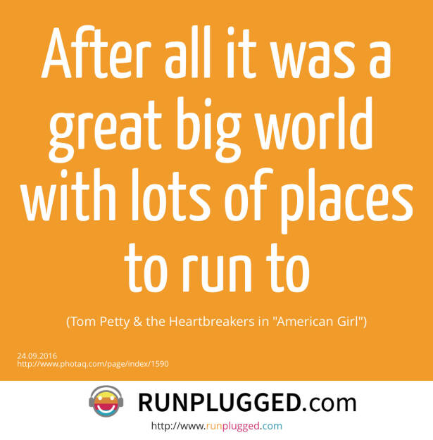 After all it was a great big world <br>with lots of places to run to <br>(Tom Petty & the Heartbreakers in American Girl) (24.09.2016)