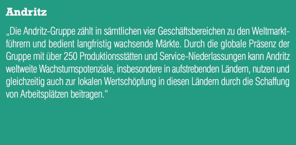 """Andritz - """"Die Andritz-Gruppe zählt in sämtlichen vier Geschäftsbereichen zu den Weltmarktführern und bedient langfristig wachsende Märkte. Durch die globale Präsenz der Gruppe mit über 250 Produktionsstätten und Service-Niederlassungen kann Andritz weltweite Wachstumspotenziale, insbesondere in aufstrebenden Ländern, nutzen und gleichzeitig auch zur lokalen Wertschöpfung in diesen Ländern durch die Schaffung von Arbeitsplätzen beitragen."""" (20.10.2016)"""