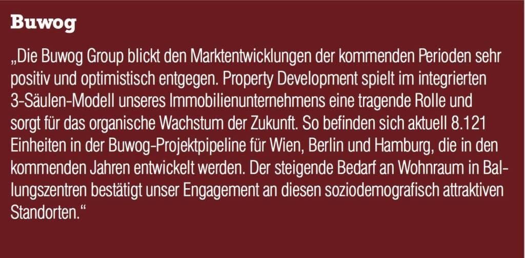 """Buwog - """"Die Buwog Group blickt den Marktentwicklungen der kommenden Perioden sehr positiv und optimistisch entgegen. Property Development spielt im integrierten 3-Säulen-Modell unseres Immobilienunternehmens eine tragende Rolle und sorgt für das organische Wachstum der Zukunft. So befinden sich aktuell 8.121 Einheiten in der Buwog-Projektpipeline für Wien, Berlin und Hamburg, die in den kommenden Jahren entwickelt werden. Der steigende Bedarf an Wohnraum in Ballungszentren bestätigt unser Engagement an diesen soziodemografisch attraktiven Standorten."""" (20.10.2016)"""