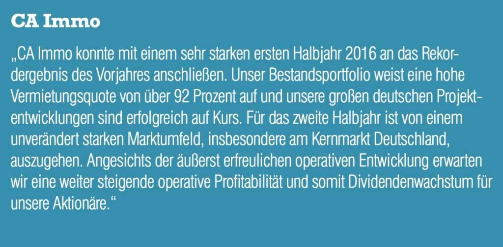 """CA Immo - """"CA Immo konnte mit einem sehr starken ersten Halbjahr 2016 an das Rekordergebnis des Vorjahres anschließen. Unser Bestandsportfolio weist eine hohe Vermietungsquote von über 92 Prozent auf und unsere großen deutschen Projektentwicklungen sind erfolgreich auf Kurs. Für das zweite Halbjahr ist von einem unverändert starken Marktumfeld, insbesondere am Kernmarkt Deutschland, auszugehen. Angesichts der äußerst erfreulichen operativen Entwicklung erwarten wir eine weiter steigende operative Profitabilität und somit Dividendenwachstum für unsere Aktionäre."""" (20.10.2016)"""