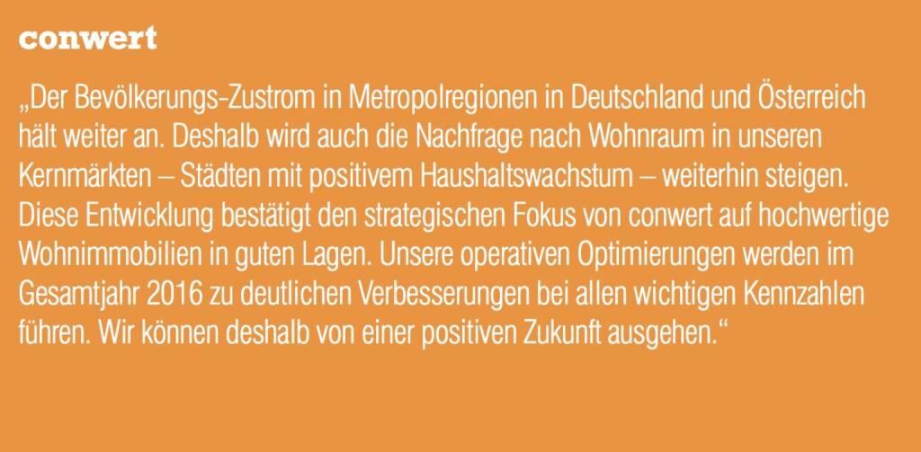 """conwert - """"Der Bevölkerungs-Zustrom in Metropolregionen in Deutschland und Österreich hält weiter an. Deshalb wird auch die Nachfrage nach Wohnraum in unseren Kernmärkten – Städten mit positivem Haushaltswachstum – weiterhin steigen. Diese Entwicklung bestätigt den strategischen Fokus von conwert auf hochwertige Wohnimmobilien in guten Lagen. Unsere operativen Optimierungen werden im Gesamtjahr 2016 zu deutlichen Verbesserungen bei allen wichtigen Kennzahlen führen. Wir können deshalb von einer positiven Zukunft ausgehen."""" (20.10.2016)"""