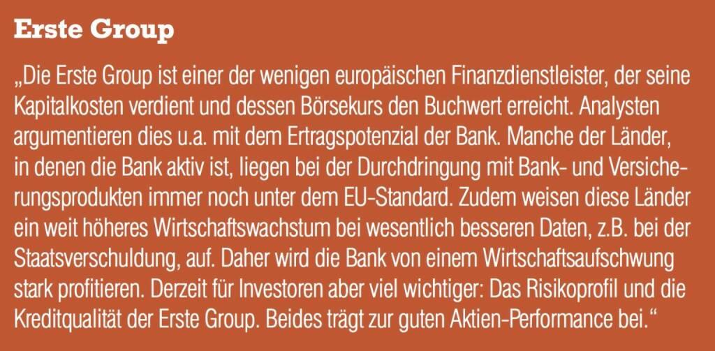 """Erste Group - """"Die Erste Group ist einer der wenigen europäischen Finanzdienstleister, der seine Kapitalkosten verdient und dessen Börsekurs den Buchwert erreicht. Analysten argumentieren dies u.a. mit dem Ertragspotenzial der Bank. Manche der Länder, in denen die Bank aktiv ist, liegen bei der Durchdringung mit Bank- und Versicherungsprodukten immer noch unter dem EU-Standard. Zudem weisen diese Länder ein weit höheres Wirtschaftswachstum bei wesentlich besseren Daten, z.B. bei der Staatsverschuldung, auf. Daher wird die Bank von einem Wirtschaftsaufschwung stark profitieren. Derzeit für Investoren aber viel wichtiger: Das Risikoprofil und die Kreditqualität der Erste Group. Beides trägt zur guten Aktien-Performance bei."""" (20.10.2016)"""