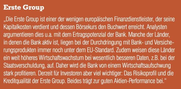 """Erste Group - """"Die Erste Group ist einer der wenigen europäischen Finanzdienstleister, der seine Kapitalkosten verdient und dessen Börsekurs den Buchwert erreicht. Analysten argumentieren dies u.a. mit dem Ertragspotenzial der Bank. Manche der Länder, in denen die Bank aktiv ist, liegen bei der Durchdringung mit Bank- und Versicherungsprodukten immer noch unter dem EU-Standard. Zudem weisen diese Länder ein weit höheres Wirtschaftswachstum bei wesentlich besseren Daten, z.B. bei der Staatsverschuldung, auf. Daher wird die Bank von einem Wirtschaftsaufschwung stark profitieren. Derzeit für Investoren aber viel wichtiger: Das Risikoprofil und die Kreditqualität der Erste Group. Beides trägt zur guten Aktien-Performance bei."""""""