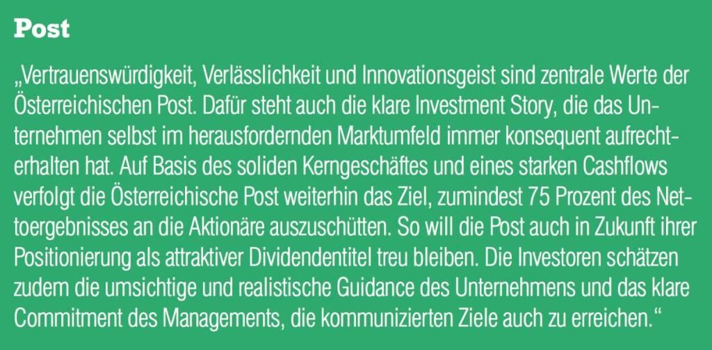 """Post - """"Vertrauenswürdigkeit, Verlässlichkeit und Innovationsgeist sind zentrale Werte der Österreichischen Post. Dafür steht auch die klare Investment Story, die das Unternehmen selbst im herausfordernden Marktumfeld immer konsequent aufrechterhalten hat. Auf Basis des soliden Kerngeschäftes und eines starken Cashflows verfolgt die Österreichische Post weiterhin das Ziel, zumindest 75 Prozent des Nettoergebnisses an die Aktionäre auszuschütten. So will die Post auch in Zukunft ihrer Positionierung als attraktiver Dividendentitel treu bleiben. Die Investoren schätzen zudem die umsichtige und realistische Guidance des Unternehmens und das klare Commitment des Managements, die kommunizierten Ziele auch zu erreichen."""" (20.10.2016)"""