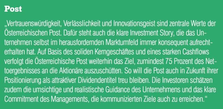 """Post - """"Vertrauenswürdigkeit, Verlässlichkeit und Innovationsgeist sind zentrale Werte der Österreichischen Post. Dafür steht auch die klare Investment Story, die das Unternehmen selbst im herausfordernden Marktumfeld immer konsequent aufrechterhalten hat. Auf Basis des soliden Kerngeschäftes und eines starken Cashflows verfolgt die Österreichische Post weiterhin das Ziel, zumindest 75 Prozent des Nettoergebnisses an die Aktionäre auszuschütten. So will die Post auch in Zukunft ihrer Positionierung als attraktiver Dividendentitel treu bleiben. Die Investoren schätzen zudem die umsichtige und realistische Guidance des Unternehmens und das klare Commitment des Managements, die kommunizierten Ziele auch zu erreichen."""""""