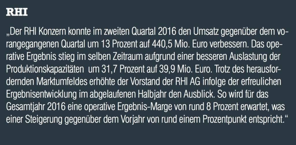 """RHI - """"Der RHI Konzern konnte im zweiten Quartal 2016 den Umsatz gegenüber dem vorangegangenen Quartal um 13 Prozent auf 440,5 Mio. Euro verbessern. Das operative Ergebnis stieg im selben Zeitraum aufgrund einer besseren Auslastung der Produktionskapazitäten  um 31,7 Prozent auf 39,9 Mio. Euro. Trotz des herausfordernden Marktumfeldes erhöhte der Vorstand der RHI AG infolge der erfreulichen Ergebnisentwicklung im abgelaufenen Halbjahr den Ausblick. So wird für das Gesamtjahr 2016 eine operative Ergebnis-Marge von rund 8 Prozent erwartet, was einer Steigerung gegenüber dem Vorjahr von rund einem Prozentpunkt entspricht.""""  (20.10.2016)"""