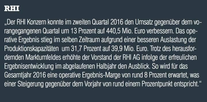"""RHI - """"Der RHI Konzern konnte im zweiten Quartal 2016 den Umsatz gegenüber dem vorangegangenen Quartal um 13 Prozent auf 440,5 Mio. Euro verbessern. Das operative Ergebnis stieg im selben Zeitraum aufgrund einer besseren Auslastung der Produktionskapazitäten  um 31,7 Prozent auf 39,9 Mio. Euro. Trotz des herausfordernden Marktumfeldes erhöhte der Vorstand der RHI AG infolge der erfreulichen Ergebnisentwicklung im abgelaufenen Halbjahr den Ausblick. So wird für das Gesamtjahr 2016 eine operative Ergebnis-Marge von rund 8 Prozent erwartet, was einer Steigerung gegenüber dem Vorjahr von rund einem Prozentpunkt entspricht."""""""