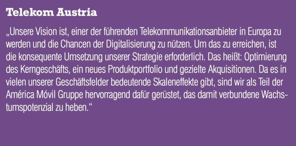 """Telekom Austria - """"Unsere Vision ist, einer der führenden Telekommunikationsanbieter in Europa zu werden und die Chancen der Digitalisierung zu nützen. Um das zu erreichen, ist die konsequente Umsetzung unserer Strategie erforderlich. Das heißt: Optimierung des Kerngeschäfts, ein neues Produktportfolio und gezielte Akquisitionen. Da es in vielen unserer Geschäftsfelder bedeutende Skaleneffekte gibt, sind wir als Teil der América Móvil Gruppe hervorragend dafür gerüstet, das damit verbundene Wachstumspotenzial zu heben.""""  (20.10.2016)"""