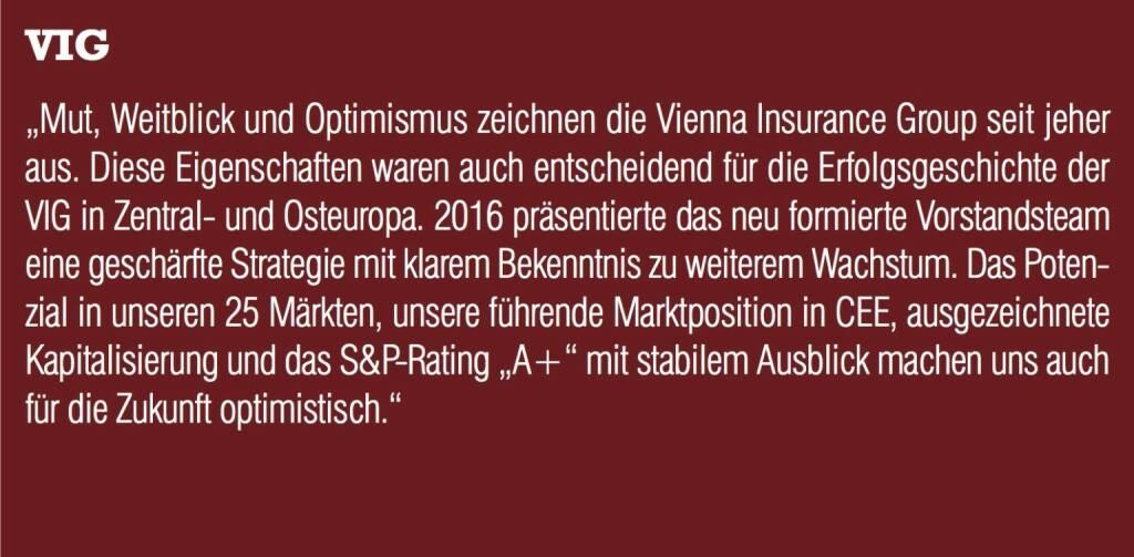 """VIG - """"Mut, Weitblick und Optimismus zeichnen die Vienna Insurance Group seit jeher aus. Diese Eigenschaften waren auch entscheidend für die Erfolgsgeschichte der VIG in Zentral- und Osteuropa. 2016 präsentierte das neu formierte Vorstandsteam eine geschärfte Strategie mit klarem Bekenntnis zu weiterem Wachstum. Das Potenzial in unseren 25 Märkten, unsere führende Marktposition in CEE, ausgezeichnete Kapitalisierung und das S&P-Rating """"A+"""" mit stabilem Ausblick machen uns auch für die Zukunft optimistisch."""" (20.10.2016)"""