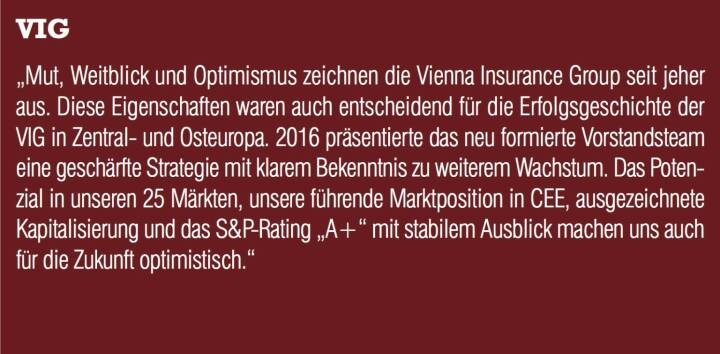 """VIG - """"Mut, Weitblick und Optimismus zeichnen die Vienna Insurance Group seit jeher aus. Diese Eigenschaften waren auch entscheidend für die Erfolgsgeschichte der VIG in Zentral- und Osteuropa. 2016 präsentierte das neu formierte Vorstandsteam eine geschärfte Strategie mit klarem Bekenntnis zu weiterem Wachstum. Das Potenzial in unseren 25 Märkten, unsere führende Marktposition in CEE, ausgezeichnete Kapitalisierung und das S&P-Rating """"A+"""" mit stabilem Ausblick machen uns auch für die Zukunft optimistisch."""""""