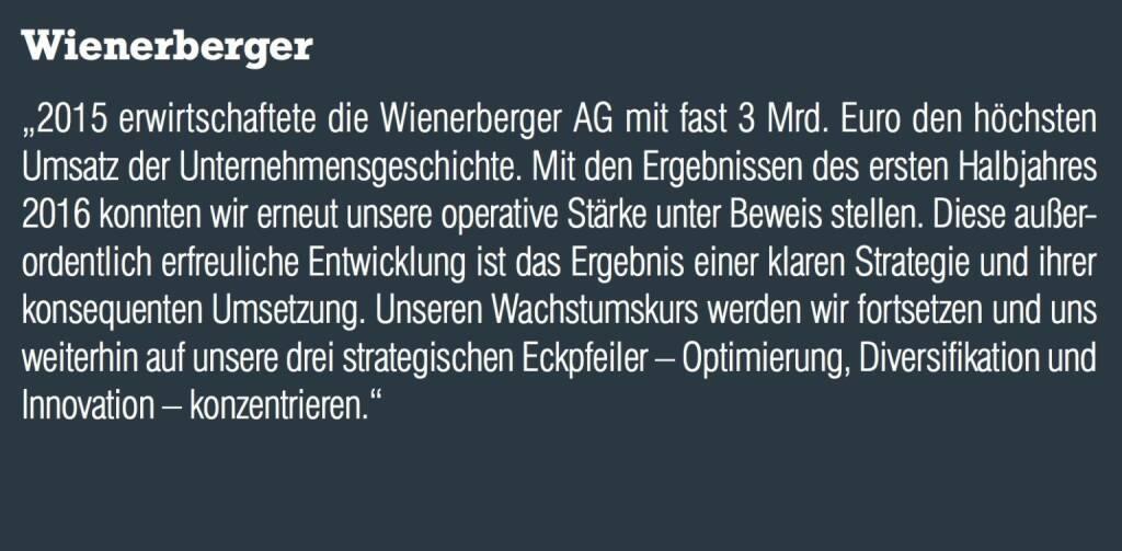 """Wienerberger - """"2015 erwirtschaftete die Wienerberger AG mit fast 3 Mrd. Euro den höchsten Umsatz der Unternehmensgeschichte. Mit den Ergebnissen des ersten Halbjahres 2016 konnten wir erneut unsere operative Stärke unter Beweis stellen. Diese außerordentlich erfreuliche Entwicklung ist das Ergebnis einer klaren Strategie und ihrer konsequenten Umsetzung. Unseren Wachstumskurs werden wir fortsetzen und uns weiterhin auf unsere drei strategischen Eckpfeiler – Optimierung, Diversifikation und Innovation – konzentrieren."""" (20.10.2016)"""