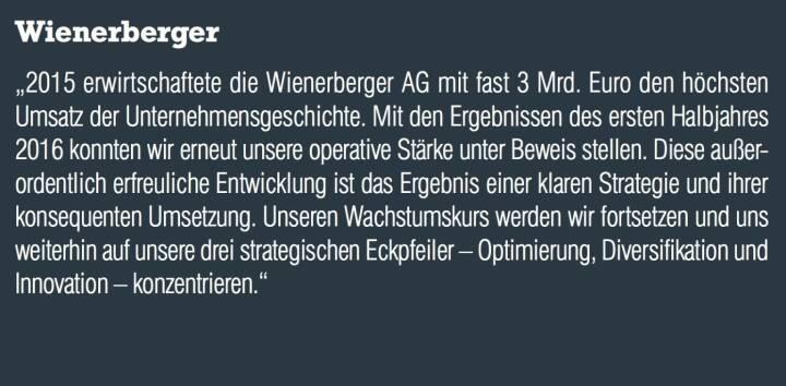 """Wienerberger - """"2015 erwirtschaftete die Wienerberger AG mit fast 3 Mrd. Euro den höchsten Umsatz der Unternehmensgeschichte. Mit den Ergebnissen des ersten Halbjahres 2016 konnten wir erneut unsere operative Stärke unter Beweis stellen. Diese außerordentlich erfreuliche Entwicklung ist das Ergebnis einer klaren Strategie und ihrer konsequenten Umsetzung. Unseren Wachstumskurs werden wir fortsetzen und uns weiterhin auf unsere drei strategischen Eckpfeiler – Optimierung, Diversifikation und Innovation – konzentrieren."""""""