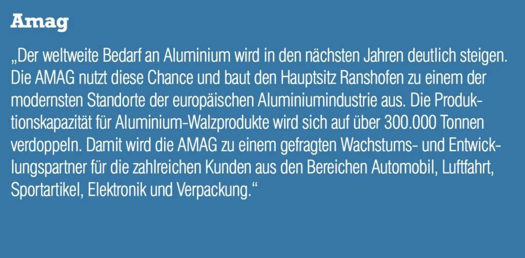 """Amag - """"Der weltweite Bedarf an Aluminium wird in den nächsten Jahren deutlich steigen. Die AMAG nutzt diese Chance und baut den Hauptsitz Ranshofen zu einem der modernsten Standorte der europäischen Aluminiumindustrie aus. Die Produktionskapazität für Aluminium-Walzprodukte wird sich auf über 300.000 Tonnen verdoppeln. Damit wird die AMAG zu einem gefragten Wachstums- und Entwicklungspartner für die zahlreichen Kunden aus den Bereichen Automobil, Luftfahrt, Sportartikel, Elektronik und Verpackung."""" (20.10.2016)"""