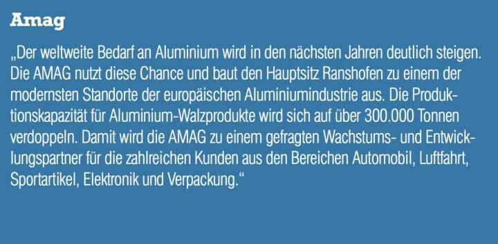 """Amag - """"Der weltweite Bedarf an Aluminium wird in den nächsten Jahren deutlich steigen. Die AMAG nutzt diese Chance und baut den Hauptsitz Ranshofen zu einem der modernsten Standorte der europäischen Aluminiumindustrie aus. Die Produktionskapazität für Aluminium-Walzprodukte wird sich auf über 300.000 Tonnen verdoppeln. Damit wird die AMAG zu einem gefragten Wachstums- und Entwicklungspartner für die zahlreichen Kunden aus den Bereichen Automobil, Luftfahrt, Sportartikel, Elektronik und Verpackung."""""""
