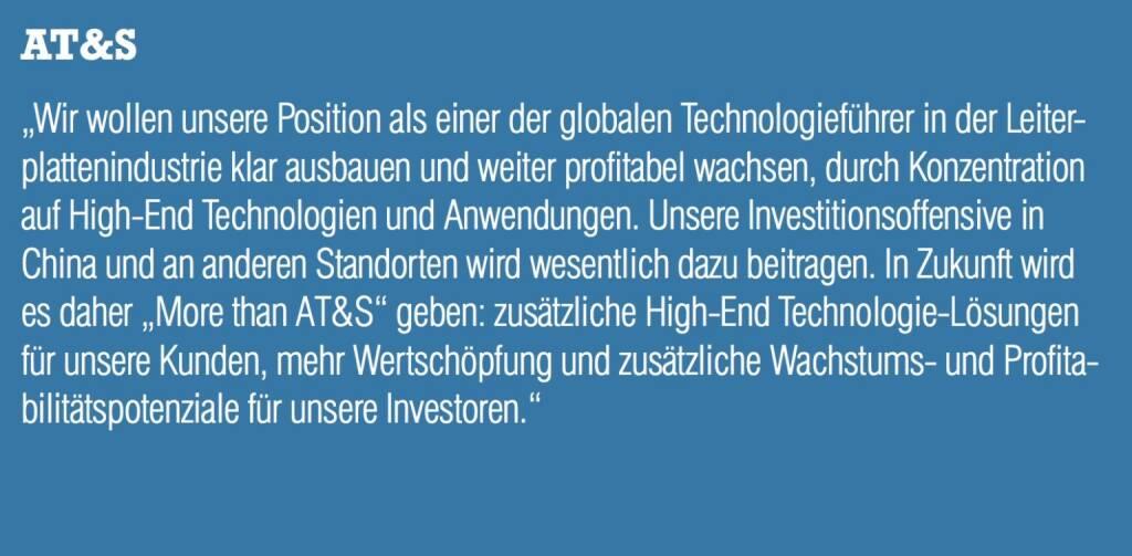 """AT&S - """"Wir wollen unsere Position als einer der globalen Technologieführer in der Leiterplattenindustrie klar ausbauen und weiter profitabel wachsen, durch Konzentration auf High-End Technologien und Anwendungen. Unsere Investitionsoffensive in China und an anderen Standorten wird wesentlich dazu beitragen. In Zukunft wird es daher """"More than AT&S"""" geben: zusätzliche High-End Technologie-Lösungen für unsere Kunden, mehr Wertschöpfung und zusätzliche Wachstums- und Profitabilitätspotenziale für unsere Investoren."""" (20.10.2016)"""