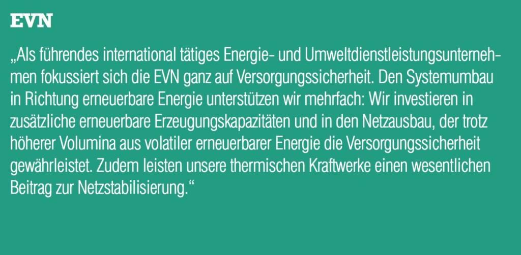 """EVN - """"Als führendes international tätiges Energie- und Umweltdienstleistungsunternehmen fokussiert sich die EVN ganz auf Versorgungssicherheit. Den Systemumbau in Richtung erneuerbare Energie unterstützen wir mehrfach: Wir investieren in zusätzliche erneuerbare Erzeugungskapazitäten und in den Netzausbau, der trotz höherer Volumina aus volatiler erneuerbarer Energie die Versorgungssicherheit gewährleistet. Zudem leisten unsere thermischen Kraftwerke einen wesentlichen Beitrag zur Netzstabilisierung."""" (20.10.2016)"""