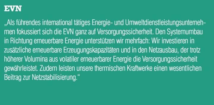 """EVN - """"Als führendes international tätiges Energie- und Umweltdienstleistungsunternehmen fokussiert sich die EVN ganz auf Versorgungssicherheit. Den Systemumbau in Richtung erneuerbare Energie unterstützen wir mehrfach: Wir investieren in zusätzliche erneuerbare Erzeugungskapazitäten und in den Netzausbau, der trotz höherer Volumina aus volatiler erneuerbarer Energie die Versorgungssicherheit gewährleistet. Zudem leisten unsere thermischen Kraftwerke einen wesentlichen Beitrag zur Netzstabilisierung."""""""