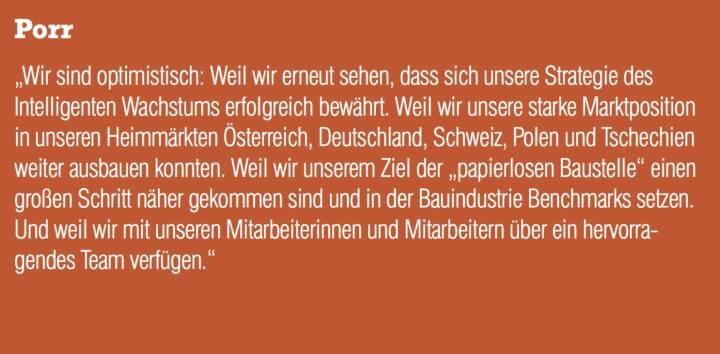 """Porr - """"Wir sind optimistisch: Weil wir erneut sehen, dass sich unsere Strategie des Intelligenten Wachstums erfolgreich bewährt. Weil wir unsere starke Marktposition in unseren Heimmärkten Österreich, Deutschland, Schweiz, Polen und Tschechien weiter ausbauen konnten. Weil wir unserem Ziel der """"papierlosen Baustelle"""" einen großen Schritt näher gekommen sind und in der Bauindustrie Benchmarks setzen. Und weil wir mit unseren Mitarbeiterinnen und Mitarbeitern über ein hervorragendes Team verfügen."""""""
