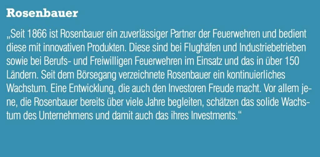 """Rosenbauer - """"Seit 1866 ist Rosenbauer ein zuverlässiger Partner der Feuerwehren und bedient diese mit innovativen Produkten. Diese sind bei Flughäfen und Industriebetrieben sowie bei Berufs- und Freiwilligen Feuerwehren im Einsatz und das in über 150 Ländern. Seit dem Börsegang verzeichnete Rosenbauer ein kontinuierliches Wachstum. Eine Entwicklung, die auch den Investoren Freude macht. Vor allem jene, die Rosenbauer bereits über viele Jahre begleiten, schätzen das solide Wachstum des Unternehmens und damit auch das ihres Investments."""" (20.10.2016)"""