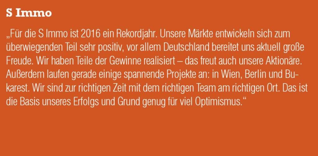 """S Immo - """"Für die S Immo ist 2016 ein Rekordjahr. Unsere Märkte entwickeln sich zum überwiegenden Teil sehr positiv, vor allem Deutschland bereitet uns aktuell große Freude. Wir haben Teile der Gewinne realisiert – das freut auch unsere Aktionäre. Außerdem laufen gerade einige spannende Projekte an: in Wien, Berlin und Bukarest. Wir sind zur richtigen Zeit mit dem richtigen Team am richtigen Ort. Das ist die Basis unseres Erfolgs und Grund genug für viel Optimismus."""" (20.10.2016)"""