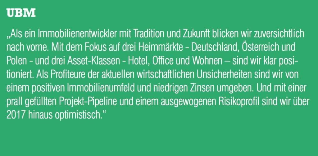 """UBM - """"Als ein Immobilienentwickler mit Tradition und Zukunft blicken wir zuversichtlich nach vorne. Mit dem Fokus auf drei Heimmärkte - Deutschland, Österreich und Polen - und drei Asset-Klassen - Hotel, Office und Wohnen – sind wir klar positioniert. Als Profiteure der aktuellen wirtschaftlichen Unsicherheiten sind wir von einem positiven Immobilienumfeld und niedrigen Zinsen umgeben. Und mit einer prall gefüllten Projekt-Pipeline und einem ausgewogenen Risikoprofil sind wir über 2017 hinaus optimistisch."""" (20.10.2016)"""