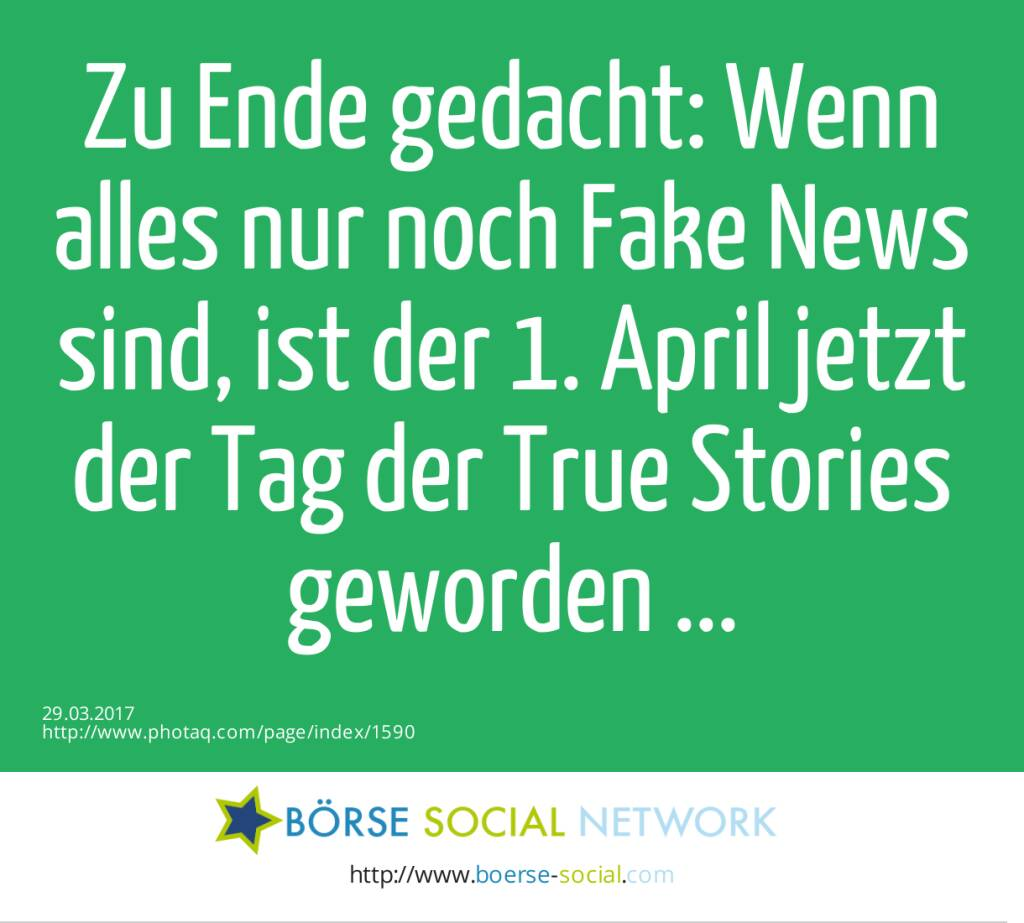 Zu Ende gedacht: Wenn alles nur noch Fake News sind, ist der 1. April jetzt der Tag der True Stories geworden ...  (29.03.2017)