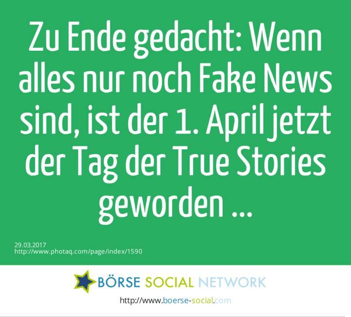 Zu Ende gedacht: Wenn alles nur noch Fake News sind, ist der 1. April jetzt der Tag der True Stories geworden ...