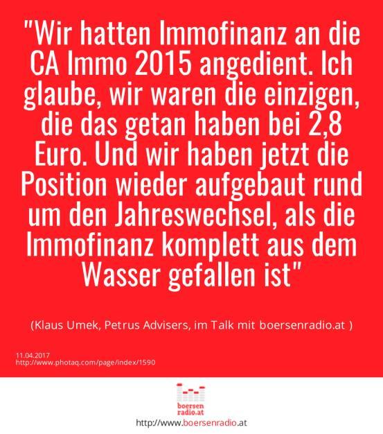 Wir hatten Immofinanz an die CA Immo 2015 angedient. Ich glaube, wir waren die einzigen, die das getan haben bei 2,8 Euro. Und wir haben jetzt die Position wieder aufgebaut rund um den Jahreswechsel, als die Immofinanz komplett aus dem Wasser gefallen ist<br><br> (Klaus Umek, Petrus Advisers, im Talk mit boersenradio.at ) (11.04.2017)