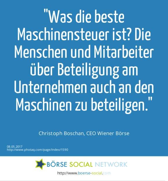 Was die beste Maschinensteuer ist? Die Menschen und Mitarbeiter über Beteiligung am Unternehmen auch an den Maschinen zu beteiligen.<br><br> Christoph Boschan, CEO Wiener Börse (08.05.2017)