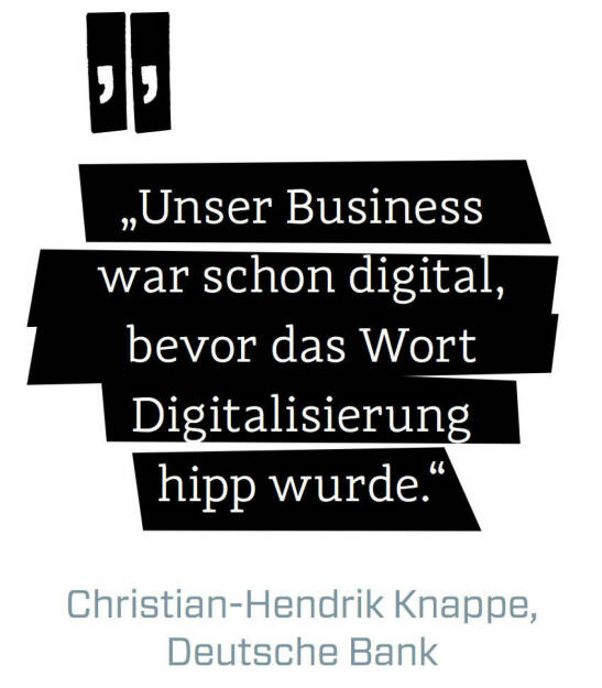 Unser Business war schon digital, bevor das Wort Digitalisierung hipp wurde. (Christian-Hendrik Knappe, Deutsche Bank) (12.06.2017)