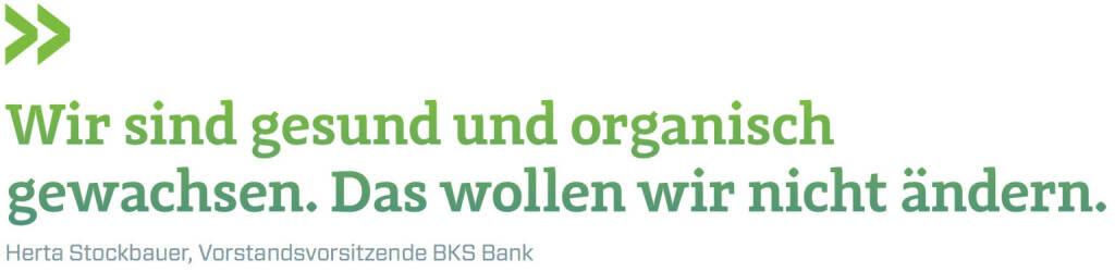 Wir sind gesund und organisch gewachsen. Das wollen wir nicht ändern. (Herta Stockbauer, Vorstandsvorsitzende BKS Bank) (12.06.2017)