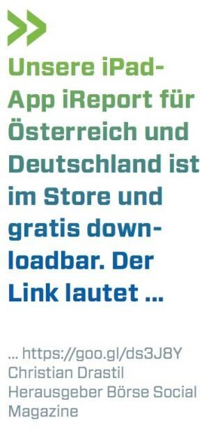 Unsere iPad- App iReport für Österreich und Deutschland ist im Store und gratis down- loadbar. Der Link lautet ... ... https://goo.gl/ds3J8Y Christian Drastil Herausgeber Börse Social Magazine (07.07.2017)