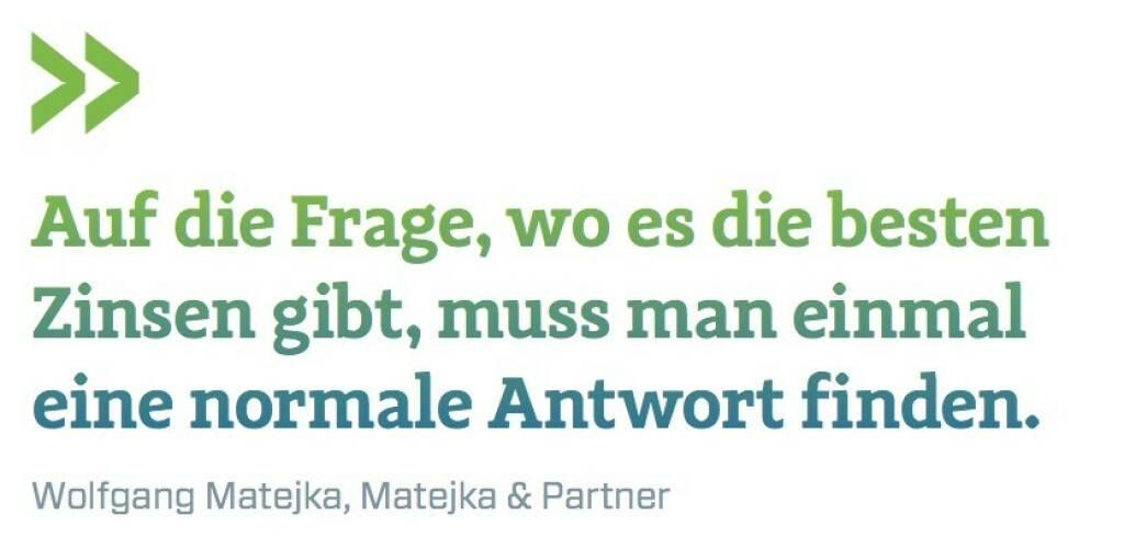 Auf die Frage, wo es die besten Zinsen gibt, muss man einmal eine normale Antwort finden. Wolfgang Matejka, Matejka & Partner (07.07.2017)