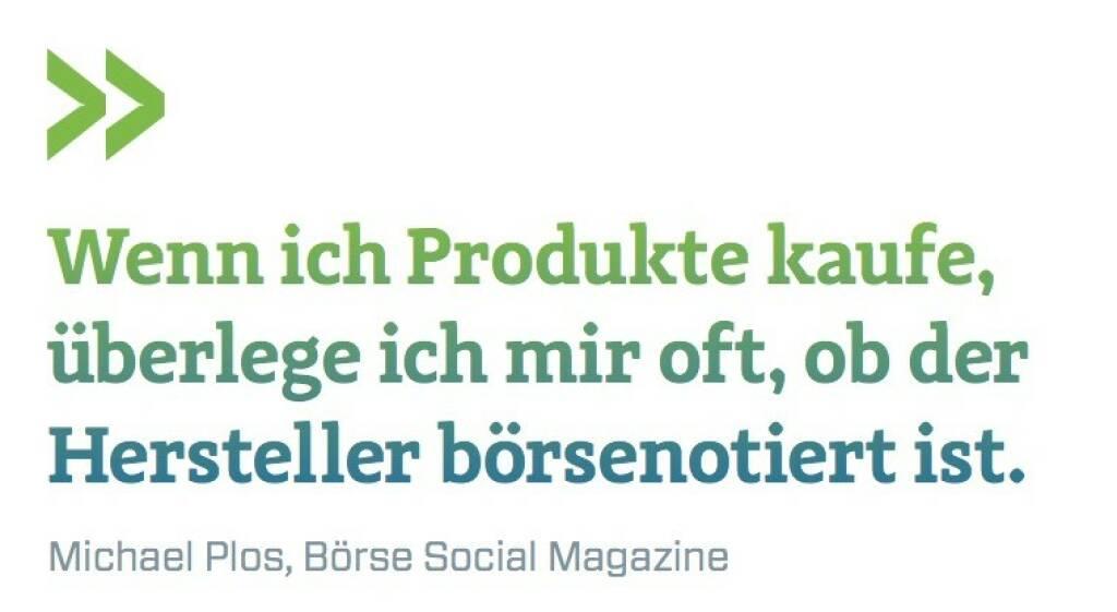 Wenn ich Produkte kaufe, überlege ich mir oft, ob der Hersteller börsenotiert ist. Michael Plos, Börse Social Magazine (07.07.2017)
