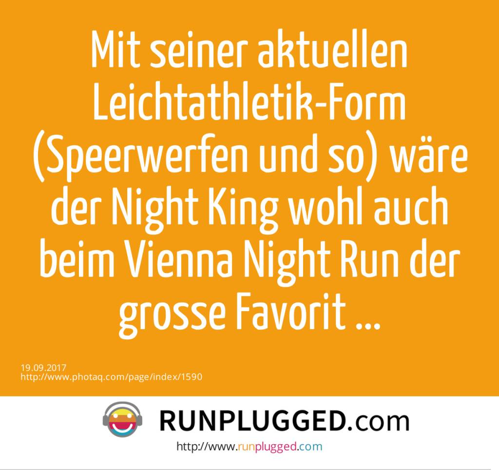 Mit seiner aktuellen Leichtathletik-Form (Speerwerfen und so) wäre der Night King wohl auch beim Vienna Night Run der grosse Favorit ...