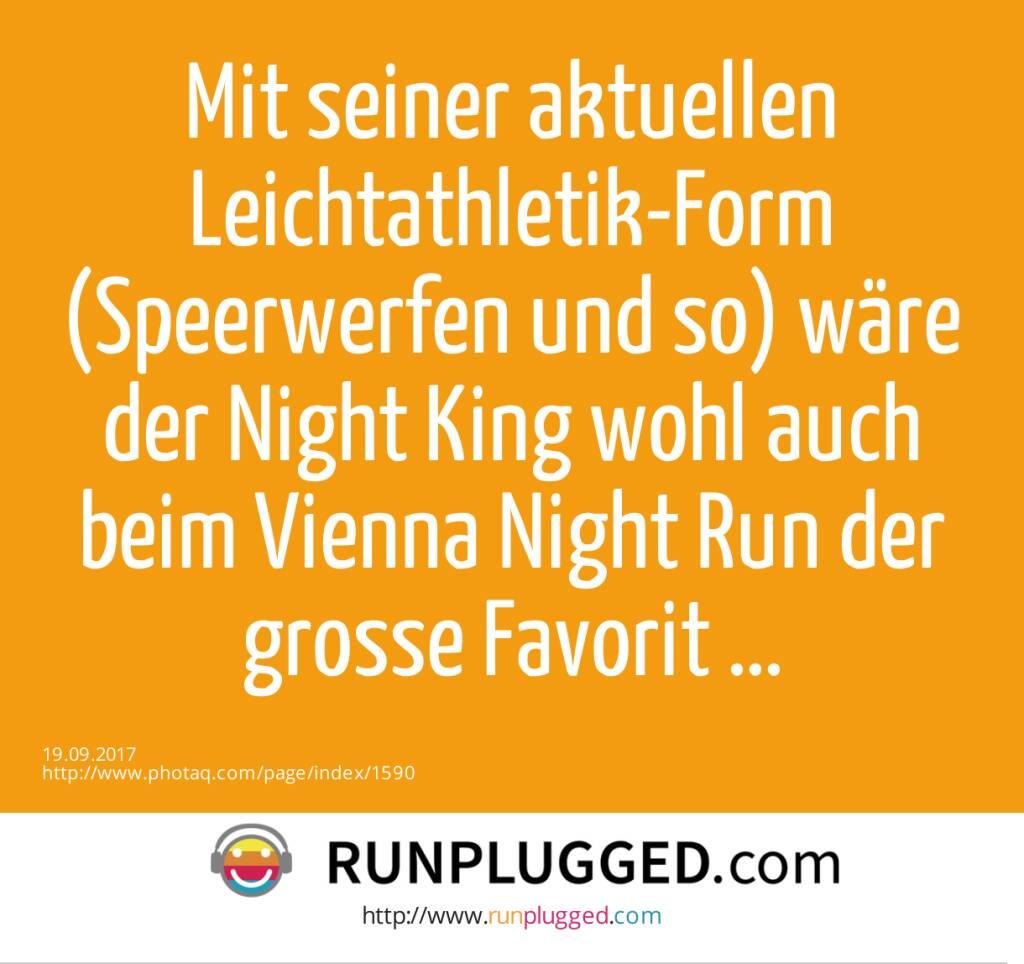 Mit seiner aktuellen Leichtathletik-Form (Speerwerfen und so) wäre der Night King wohl auch beim Vienna Night Run der grosse Favorit ...  (19.09.2017)