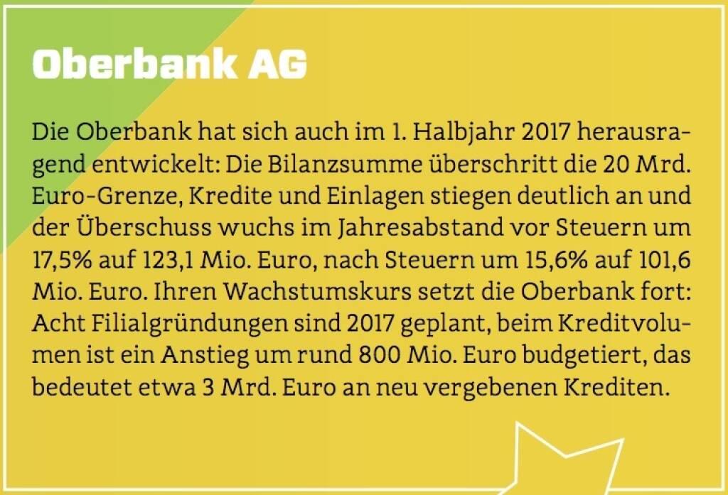 Oberbank AG - Die Oberbank hat sich auch im 1. Halbjahr 2017 herausragend entwickelt: Die Bilanzsumme überschritt die 20 Mrd. Euro-Grenze, Kredite und Einlagen stiegen deutlich an und der Überschuss wuchs im Jahresabstand vor Steuern um 17,5% auf 123,1 Mio. Euro, nach Steuern um 15,6% auf 101,6 Mio. Euro. Ihren Wachstumskurs setzt die Oberbank fort: Acht Filialgründungen sind 2017 geplant, beim Kreditvolumen ist ein Anstieg um rund 800 Mio. Euro budgetiert, das bedeutet etwa 3 Mrd. Euro an neu vergebenen Krediten. (10.10.2017)