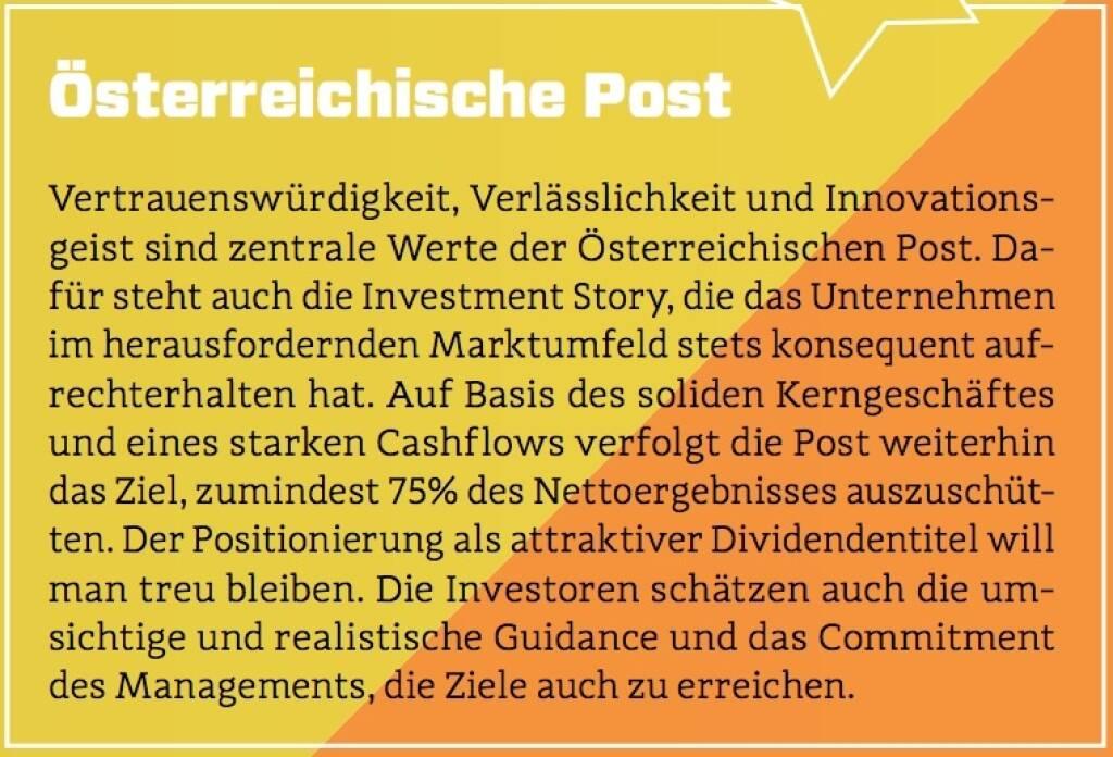 Österreichische Post - Vertrauenswürdigkeit, Verlässlichkeit und Innovationsgeist sind zentrale Werte der Österreichischen Post. Dafür steht auch die Investment Story, die das Unternehmen im herausfordernden Marktumfeld stets konsequent aufrechterhalten hat. Auf Basis des soliden Kerngeschäftes und eines starken Cashflows verfolgt die Post weiterhin das Ziel, zumindest 75% des Nettoergebnisses auszuschütten. Der Positionierung als attraktiver Dividendentitel will man treu bleiben. Die Investoren schätzen auch die umsichtige und realistische Guidance und das Commitment des Managements, die Ziele auch zu erreichen. (10.10.2017)
