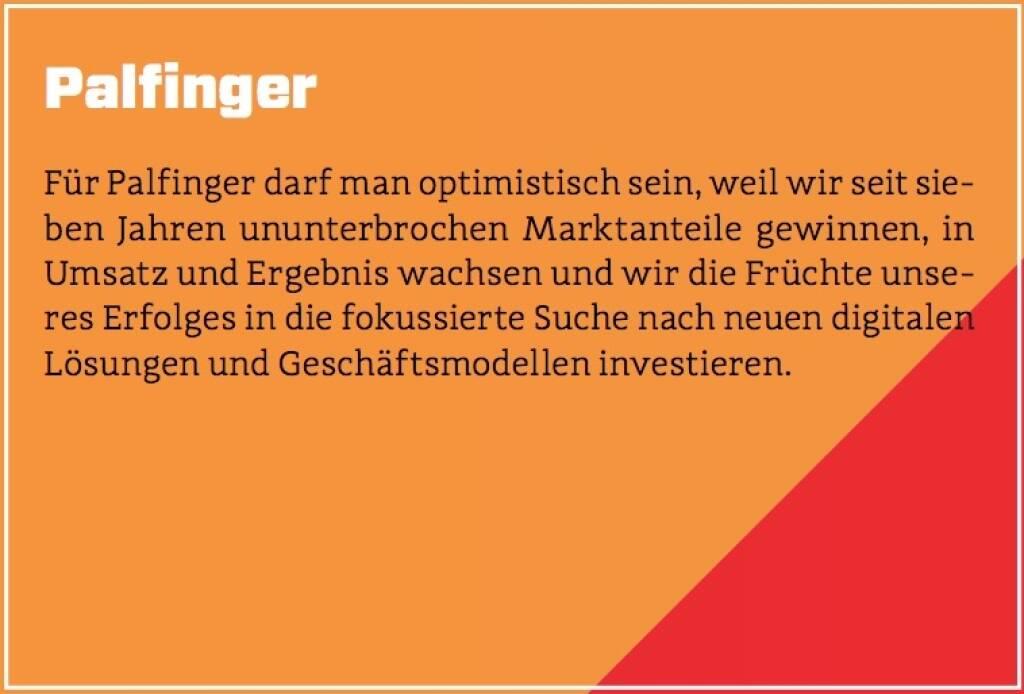 Palfinger - Für Palfinger darf man optimistisch sein, weil wir seit sieben Jahren ununterbrochen Marktanteile gewinnen, in Umsatz und Ergebnis wachsen und wir die Früchte unseres Erfolges in die fokussierte Suche nach neuen digitalen Lösungen und Geschäftsmodellen investieren. (10.10.2017)