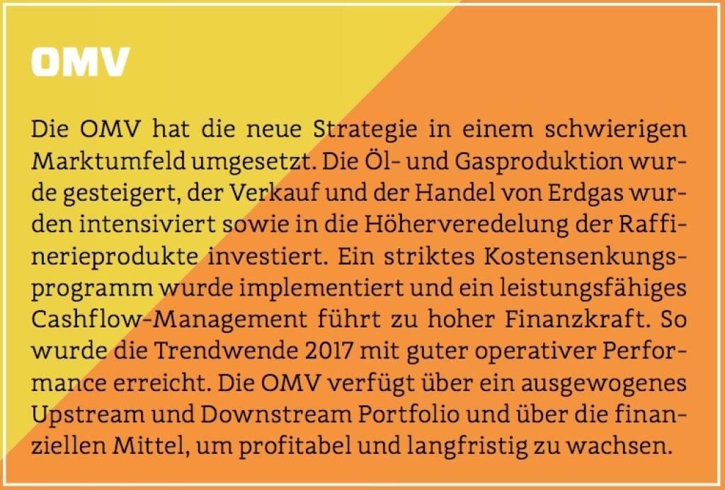 OMV - Die OMV hat die neue Strategie in einem schwierigen Marktumfeld umgesetzt. Die Öl- und Gasproduktion wurde gesteigert, der Verkauf und der Handel von Erdgas wurden intensiviert sowie in die Höherveredelung der Raffinerieprodukte investiert. Ein striktes Kostensenkungsprogramm wurde implementiert und ein leistungsfähiges Cashflow-Management führt zu hoher Finanzkraft. So wurde die Trendwende 2017 mit guter operativer Performance erreicht. Die OMV verfügt über ein ausgewogenes Upstream und Downstream Portfolio und über die finanziellen Mittel, um profitabel und langfristig zu wachsen. (10.10.2017)