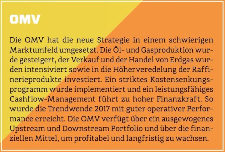 OMV - Die OMV hat die neue Strategie in einem schwierigen Marktumfeld umgesetzt. Die Öl- und Gasproduktion wurde gesteigert, der Verkauf und der Handel von Erdgas wurden intensiviert sowie in die Höherveredelung der Raffinerieprodukte investiert. Ein striktes Kostensenkungsprogramm wurde implementiert und ein leistungsfähiges Cashflow-Management führt zu hoher Finanzkraft. So wurde die Trendwende 2017 mit guter operativer Performance erreicht. Die OMV verfügt über ein ausgewogenes Upstream und Downstream Portfolio und über die finanziellen Mittel, um profitabel und langfristig zu wachsen.