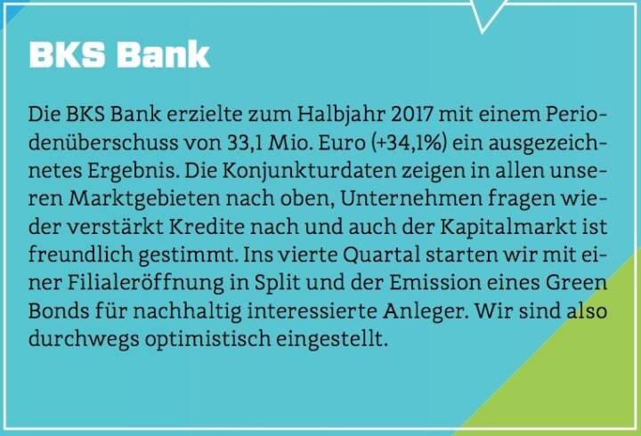 BKS Bank - Die BKS Bank erzielte zum Halbjahr 2017 mit einem Periodenüberschuss von 33,1 Mio. Euro (+34,1%) ein ausgezeichnetes Ergebnis. Die Konjunkturdaten zeigen in allen unseren Marktgebieten nach oben, Unternehmen fragen wieder verstärkt Kredite nach und auch der Kapitalmarkt ist freundlich gestimmt. Ins vierte Quartal starten wir mit einer Filialeröffnung in Split und der Emission eines Green Bonds für nachhaltig interessierte Anleger. Wir sind also durchwegs optimistisch eingestellt.