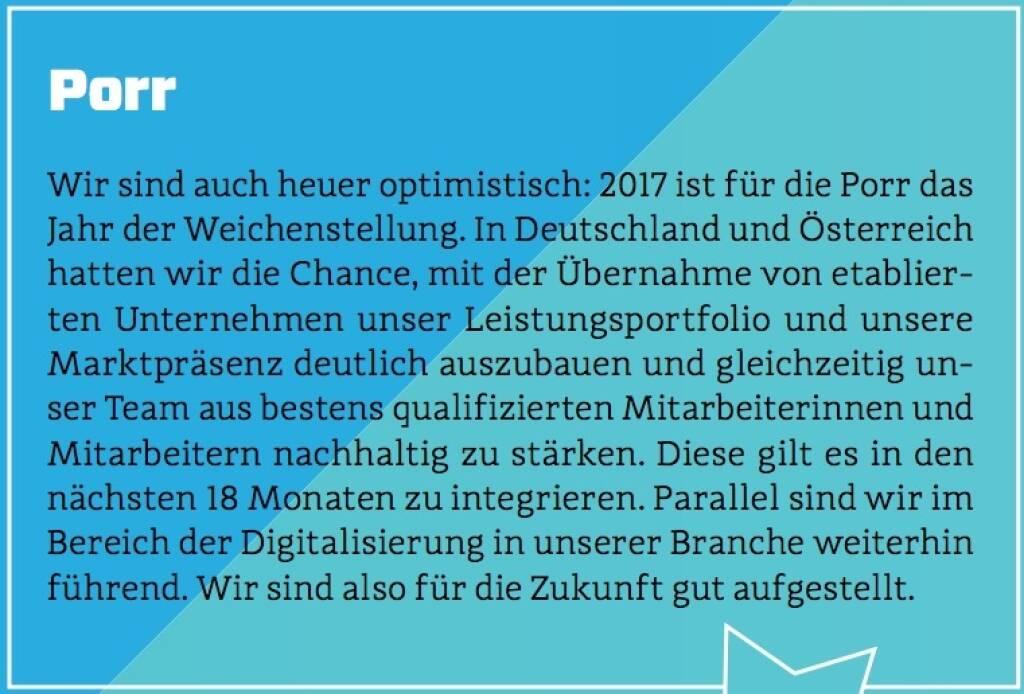 Porr - Wir sind auch heuer optimistisch: 2017 ist für die Porr das Jahr der Weichenstellung. In Deutschland und Österreich hatten wir die Chance, mit der Übernahme von etablierten Unternehmen unser Leistungsportfolio und unsere Marktpräsenz deutlich auszubauen und gleichzeitig unser Team aus bestens qualifizierten Mitarbeiterinnen und Mitarbeitern nachhaltig zu stärken. Diese gilt es in den nächsten 18 Monaten zu integrieren. Parallel sind wir im Bereich der Digitalisierung in unserer Branche weiterhin führend. Wir sind also für die Zukunft gut aufgestellt. (10.10.2017)