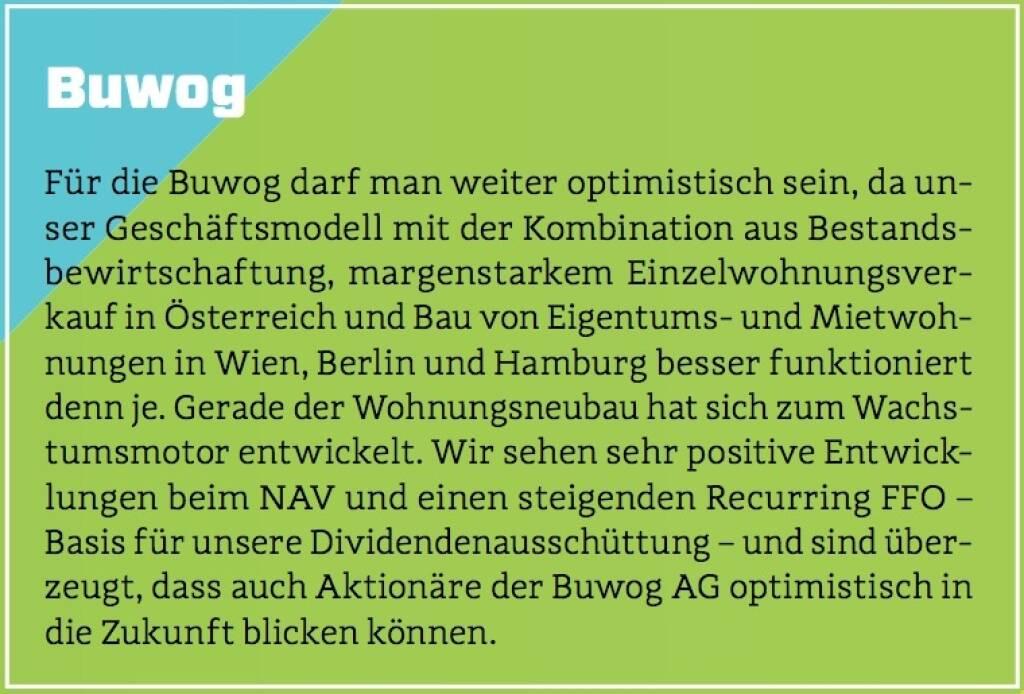 Buwog - Für die Buwog darf man weiter optimistisch sein, da unser Geschäftsmodell mit der Kombination aus Bestandsbewirtschaftung, margenstarkem Einzelwohnungsverkauf in Österreich und Bau von Eigentums- und Mietwohnungen in Wien, Berlin und Hamburg besser funktioniert denn je. Gerade der Wohnungsneubau hat sich zum Wachstumsmotor entwickelt. Wir sehen sehr positive Entwicklungen beim NAV und einen steigenden Recurring FFO – Basis für unsere Dividendenausschüttung – und sind überzeugt, dass auch Aktionäre der Buwog AG optimistisch in die Zukunft blicken können. (10.10.2017)