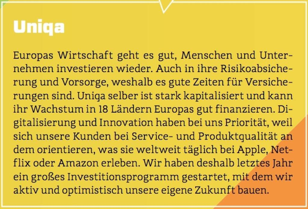 Uniqa - Europas Wirtschaft geht es gut, Menschen und Unternehmen investieren wieder. Auch in ihre Risikoabsicherung und Vorsorge, weshalb es gute Zeiten für Versicherungen sind. Uniqa selber ist stark kapitalisiert und kann ihr Wachstum in 18 Ländern Europas gut finanzieren. Digitalisierung und Innovation haben bei uns Priorität, weil sich unsere Kunden bei Service- und Produktqualität an dem orientieren, was sie weltweit täglich bei Apple, Netflix oder Amazon erleben. Wir haben deshalb letztes Jahr ein großes Investitionsprogramm gestartet, mit dem wir aktiv und optimistisch unsere eigene Zukunft bauen. (10.10.2017)