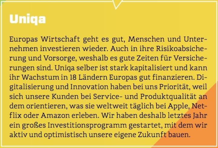Uniqa - Europas Wirtschaft geht es gut, Menschen und Unternehmen investieren wieder. Auch in ihre Risikoabsicherung und Vorsorge, weshalb es gute Zeiten für Versicherungen sind. Uniqa selber ist stark kapitalisiert und kann ihr Wachstum in 18 Ländern Europas gut finanzieren. Digitalisierung und Innovation haben bei uns Priorität, weil sich unsere Kunden bei Service- und Produktqualität an dem orientieren, was sie weltweit täglich bei Apple, Netflix oder Amazon erleben. Wir haben deshalb letztes Jahr ein großes Investitionsprogramm gestartet, mit dem wir aktiv und optimistisch unsere eigene Zukunft bauen.
