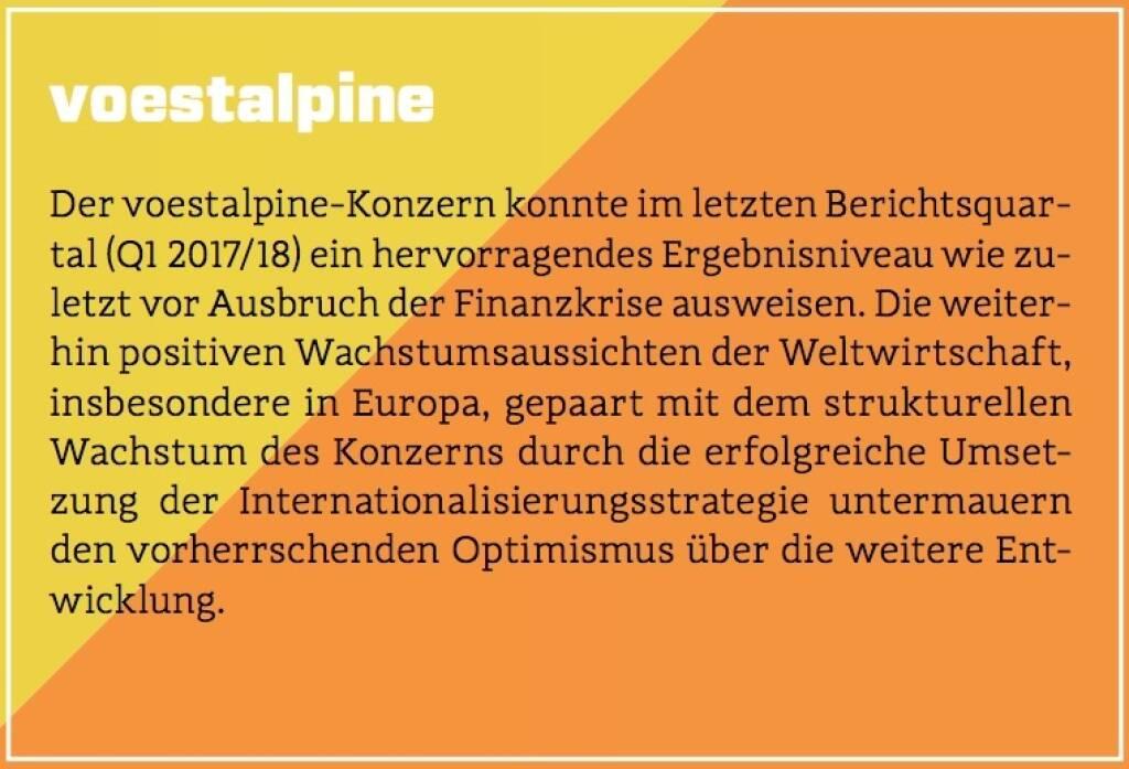 voestalpine - Der voestalpine-Konzern konnte im letzten Berichtsquartal (Q1 2017/18) ein hervorragendes Ergebnisniveau wie zuletzt vor Ausbruch der Finanzkrise ausweisen. Die weiterhin positiven Wachstumsaussichten der Weltwirtschaft, insbesondere in Europa, gepaart mit dem strukturellen Wachstum des Konzerns durch die erfolgreiche Umsetzung der Internationalisierungsstrategie untermauern den vorherrschenden Optimismus über die weitere Entwicklung. (10.10.2017)